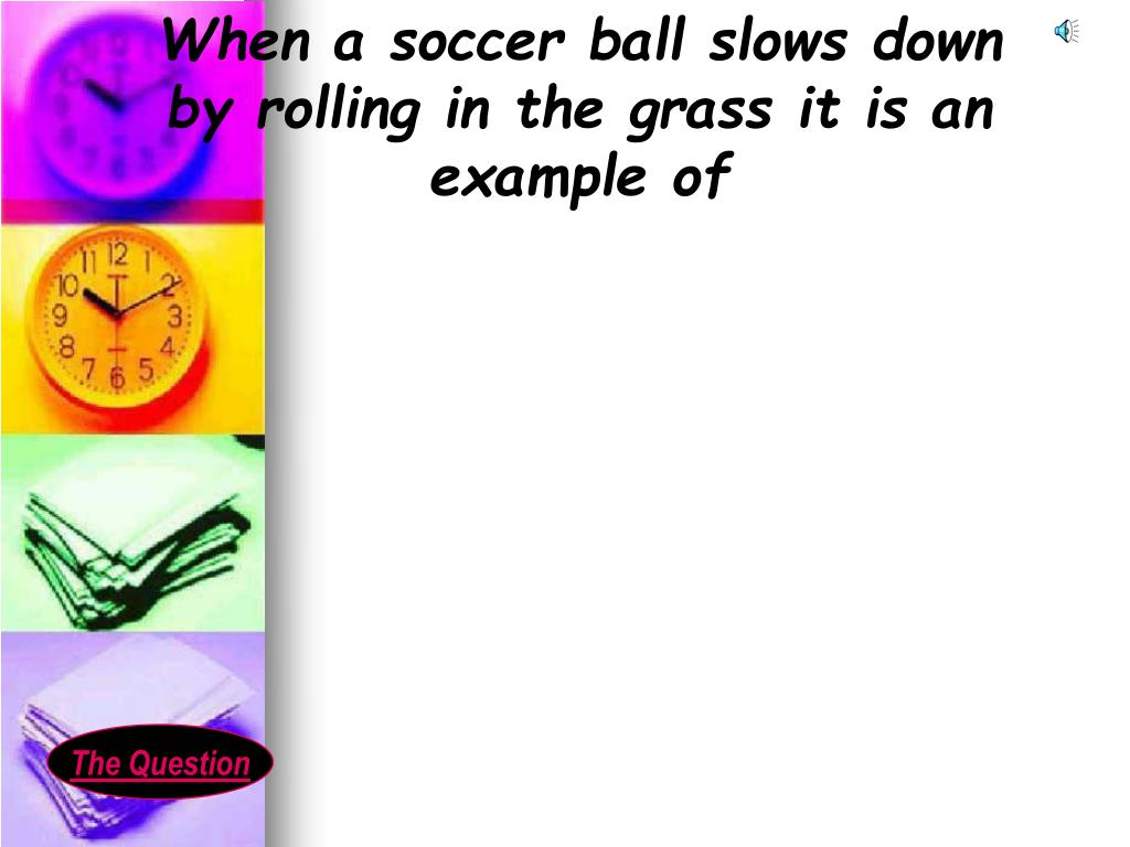 When a soccer ball slows down  by rolling in the grass it is an example of