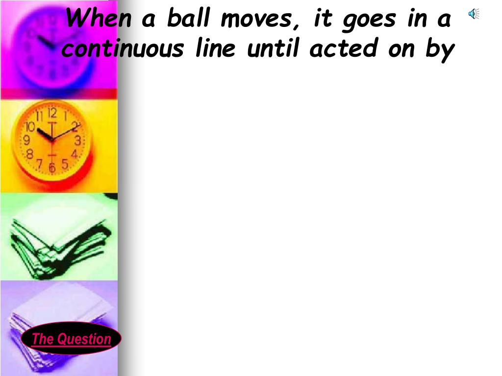 When a ball moves, it goes in a continuous line until acted on by