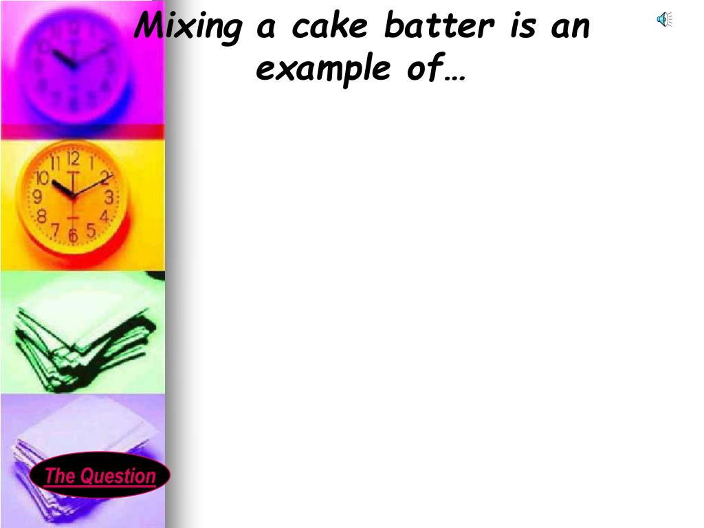 Mixing a cake batter is an example of…