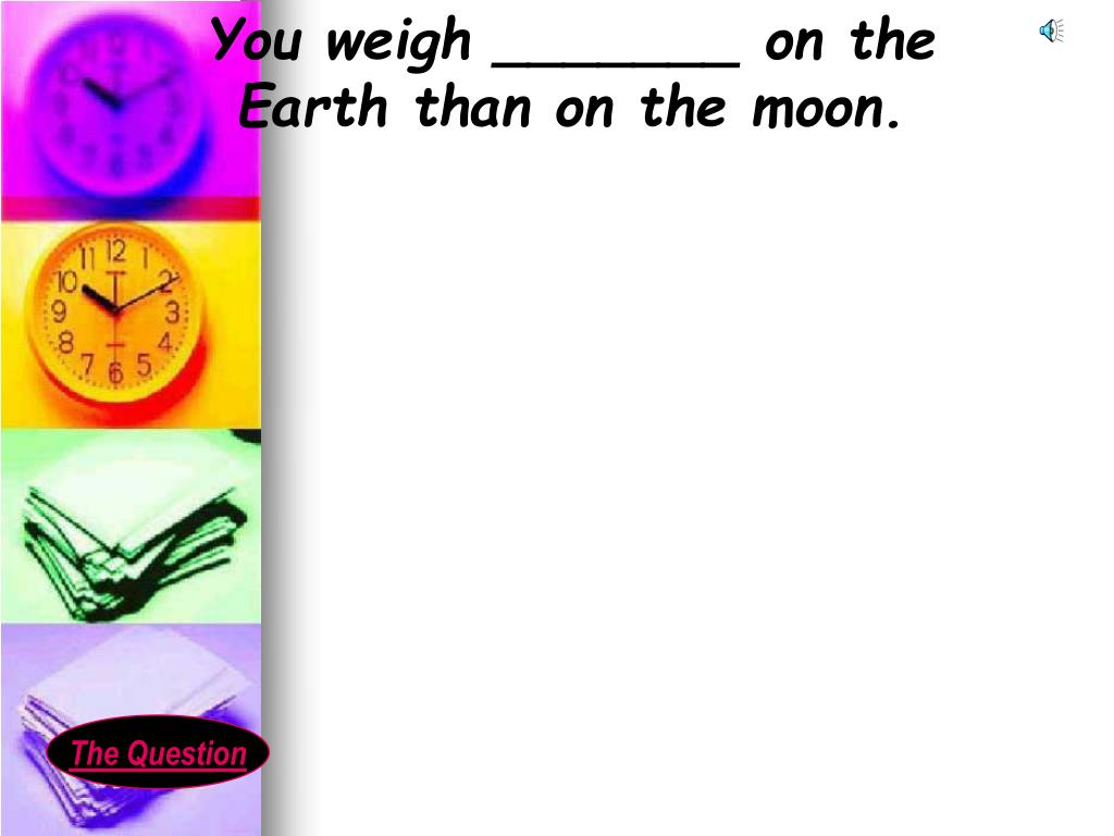 You weigh _______ on the Earth than on the moon.