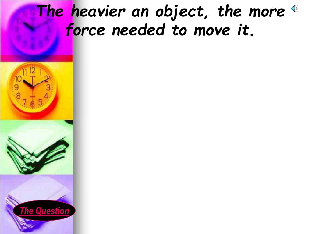 The heavier an object, the more force needed to move it.