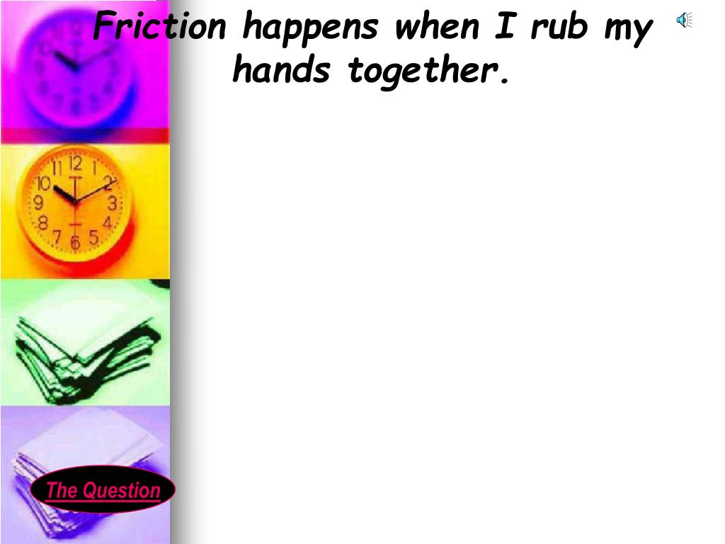 Friction happens when I rub my hands together.