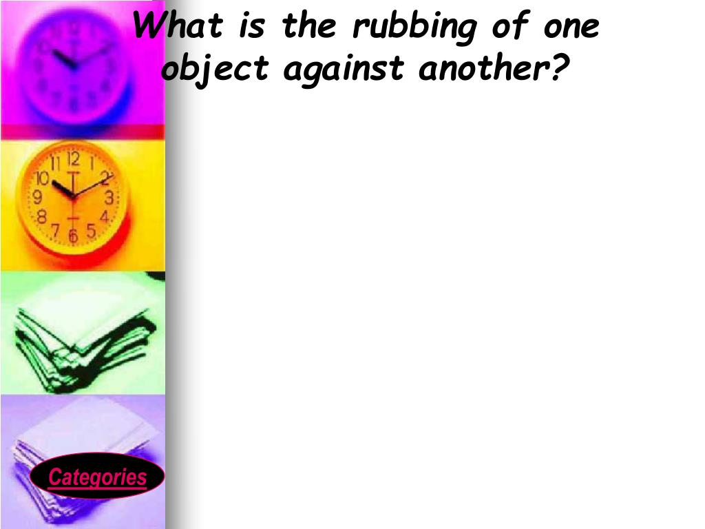 What is the rubbing of one object against another?