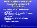 mtep objective 2 maf tiger processing environment current status