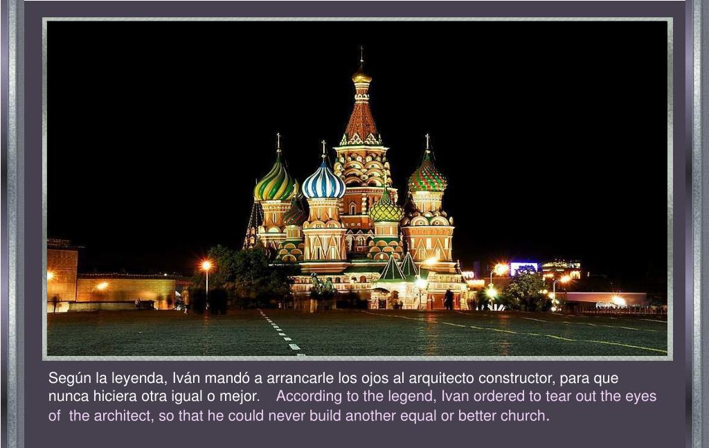 Según la leyenda, Iván mandó a arrancarle los ojos al arquitecto constructor, para que nunca hiciera otra igual o mejor