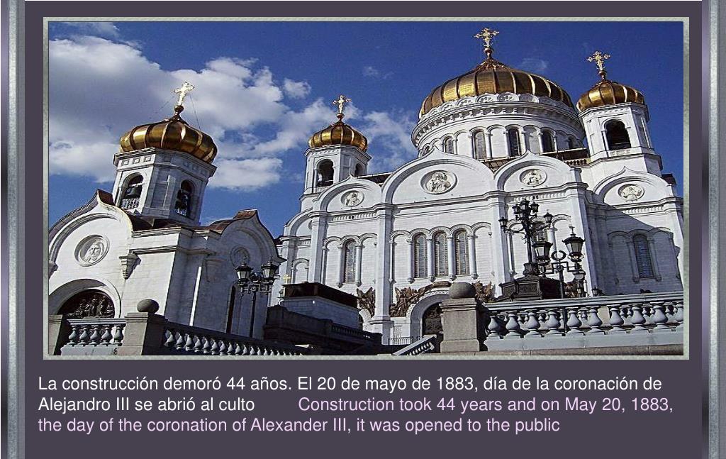 La construcción demoró 44 años. El 20 de mayo de 1883, día de la coronación de Alejandro III se abrió al culto