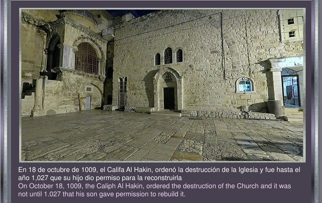 En 18 de octubre de 1009, el Califa Al Hakin, ordenó la destrucción de la Iglesia y fue hasta el año 1,027 que su hijo dio permiso para la reconstruirla