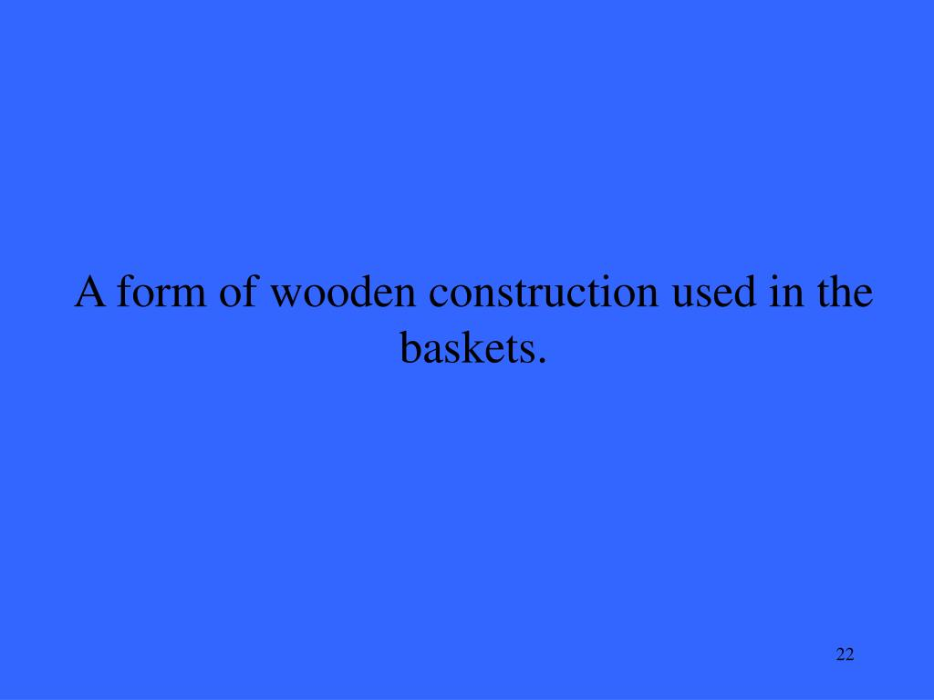 A form of wooden construction used in the baskets.