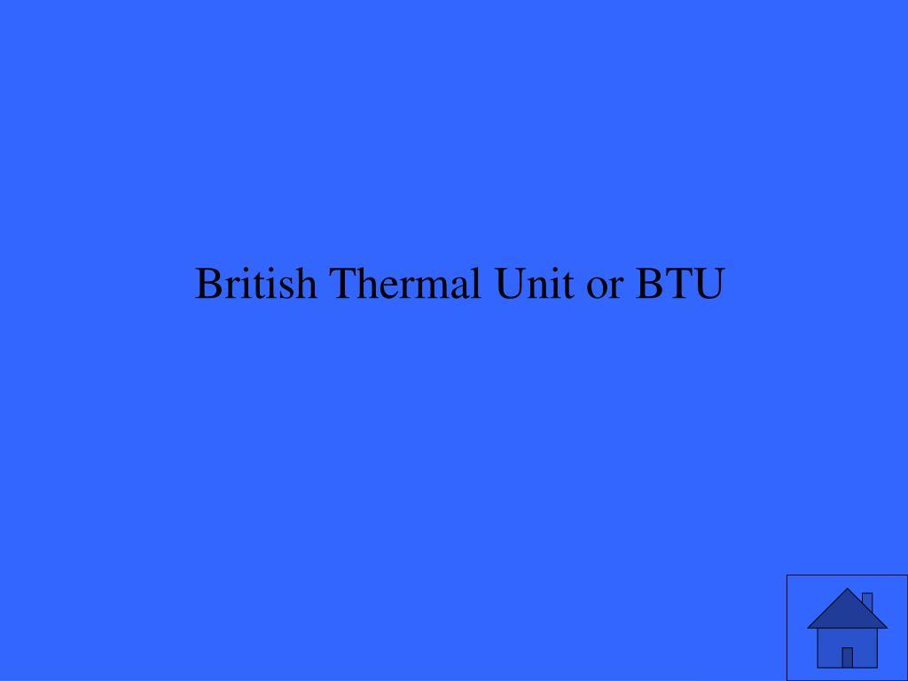 British Thermal Unit or BTU