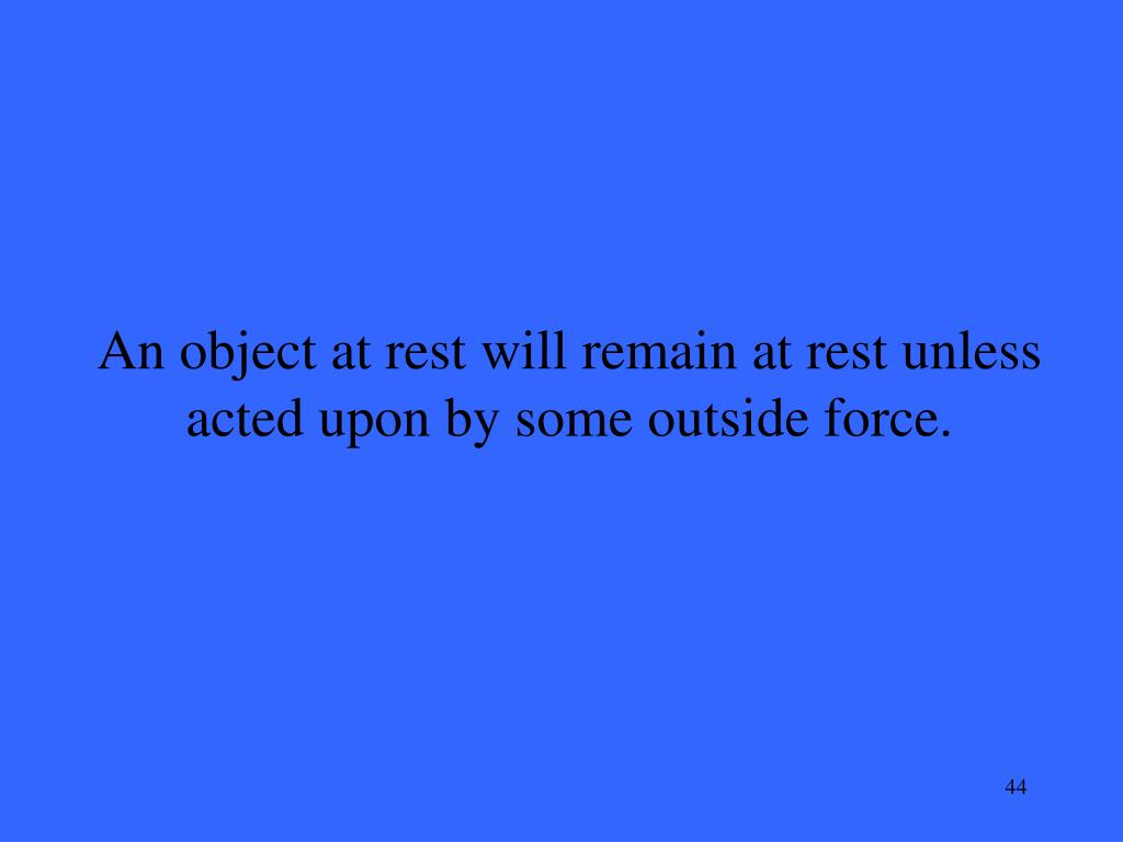 An object at rest will remain at rest unless acted upon by some outside force.