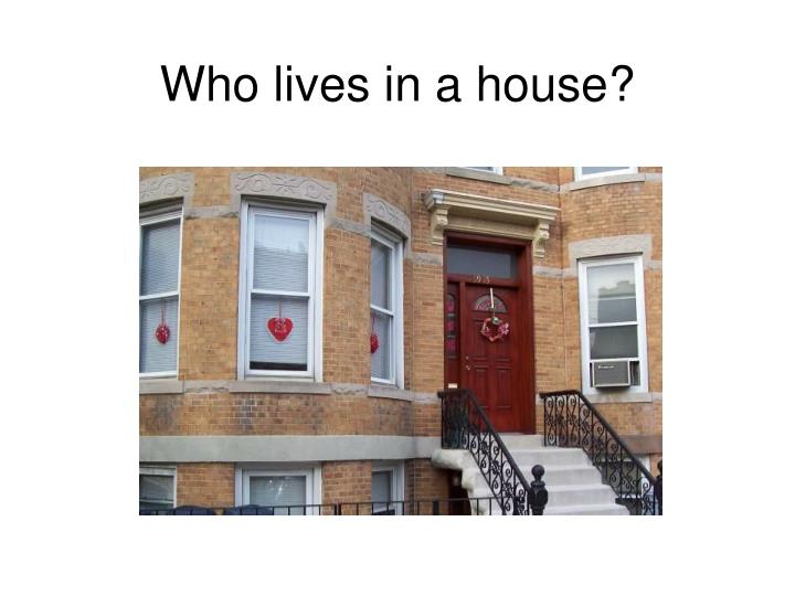 Who lives in a house