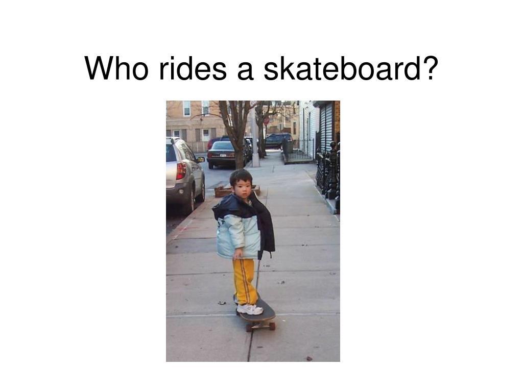 Who rides a skateboard?