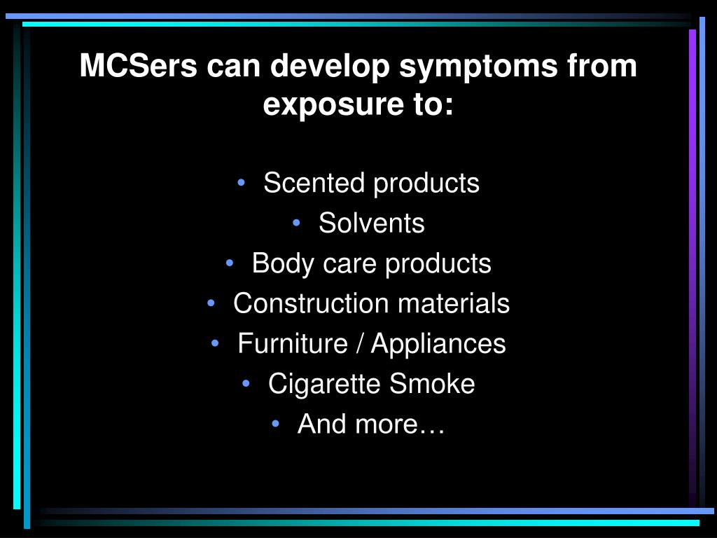 MCSers can develop symptoms from exposure to:
