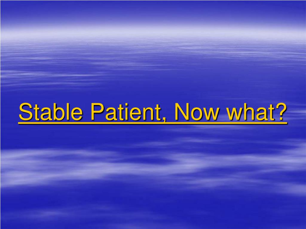 Stable Patient, Now what?