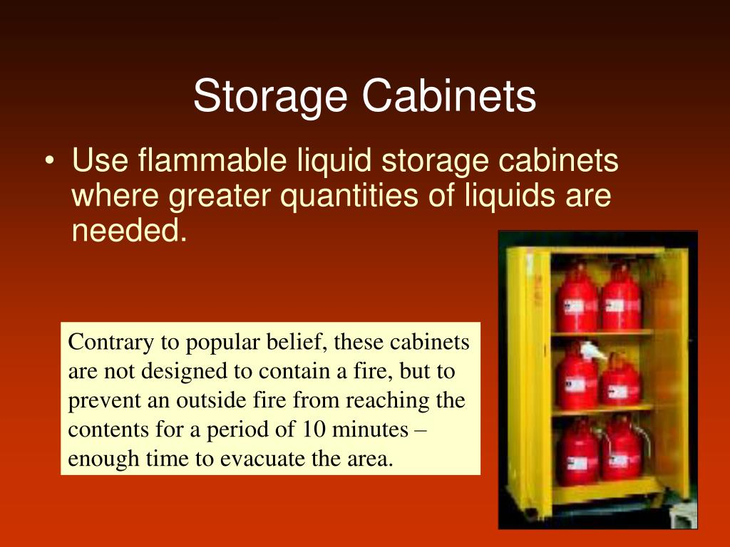 Use flammable liquid storage cabinets where greater quantities of liquids are needed.
