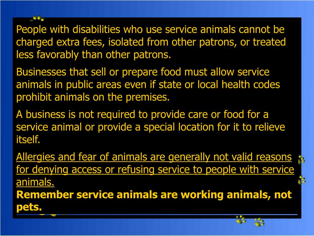 People with disabilities who use service animals cannot be charged extra fees, isolated from other patrons, or treated less favorably than other patrons.