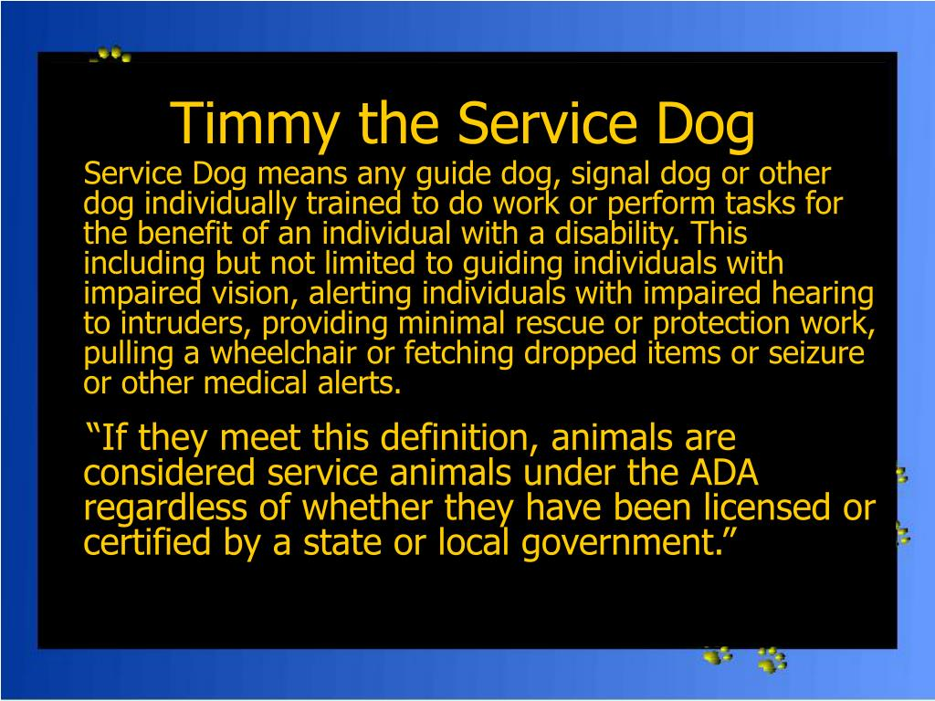 Service Dog means any guide dog, signal dog or other dog individually trained to do work or perform tasks for the benefit of an individual with a disability. This  including but not limited to guiding individuals with impaired vision, alerting individuals with impaired hearing to intruders, providing minimal rescue or protection work, pulling a wheelchair or fetching dropped items or seizure or other medical alerts.