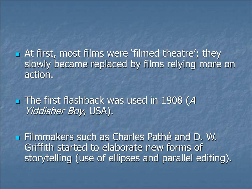 At first, most films were 'filmed theatre'; they slowly became replaced by films relying more on action.