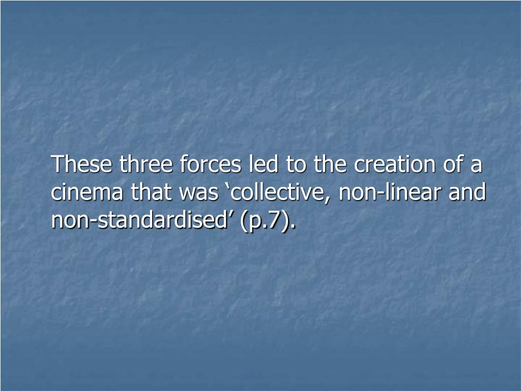 These three forces led to the creation of a cinema that was 'collective, non-linear and non-standardised' (p.7).