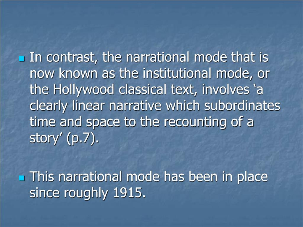 In contrast, the narrational mode that is now known as the institutional mode, or the Hollywood classical text, involves 'a clearly linear narrative which subordinates time and space to the recounting of a story' (p.7).