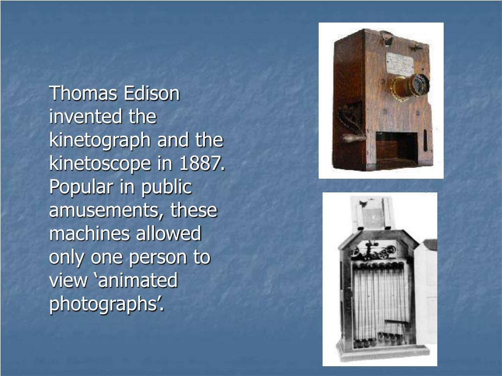 Thomas Edison invented the kinetograph and the kinetoscope in 1887. Popular in public amusements, these machines allowed only one person to view 'animated photographs'.
