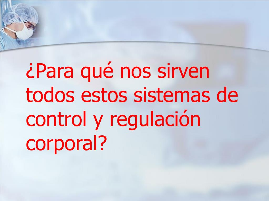 ¿Para qué nos sirven todos estos sistemas de control y regulación corporal?