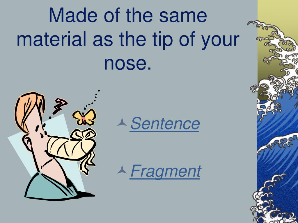 Made of the same material as the tip of your nose.