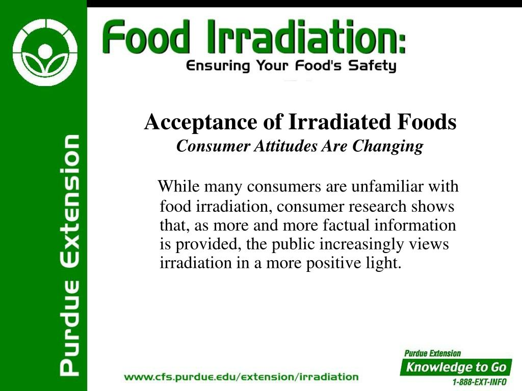 While many consumers are unfamiliar with food irradiation, consumer research shows that, as more and more factual information is provided, the public increasingly views irradiation in a more positive light.