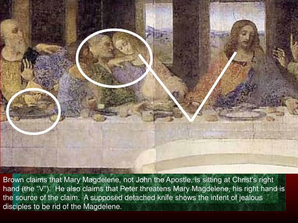 "Brown claims that Mary Magdelene, not John the Apostle, is sitting at Christ's right hand (the ""V"").  He also claims that Peter threatens Mary Magdelene, his right hand is the source of the claim.  A supposed detached knife shows the intent of jealous disciples to be rid of the Magdelene."