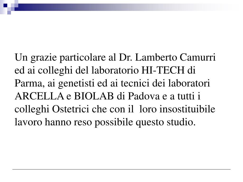 Un grazie particolare al Dr. Lamberto Camurri ed ai colleghi del laboratorio HI-TECH di Parma, ai genetisti ed ai tecnici dei laboratori ARCELLA e BIOLAB di Padova e a tutti i colleghi Ostetrici che con il  loro insostituibile lavoro hanno reso possibile questo studio.