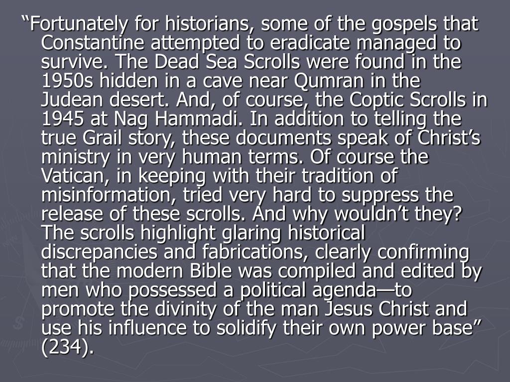 """Fortunately for historians, some of the gospels that Constantine attempted to eradicate managed to survive. The Dead Sea Scrolls were found in the 1950s hidden in a cave near Qumran in the Judean desert. And, of course, the Coptic Scrolls in 1945 at Nag Hammadi. In addition to telling the true Grail story, these documents speak of Christ's ministry in very human terms. Of course the Vatican, in keeping with their tradition of misinformation, tried very hard to suppress the release of these scrolls. And why wouldn't they? The scrolls highlight glaring historical discrepancies and fabrications, clearly confirming that the modern Bible was compiled and edited by men who possessed a political agenda—to promote the divinity of the man Jesus Christ and use his influence to solidify their own power base"" (234)."