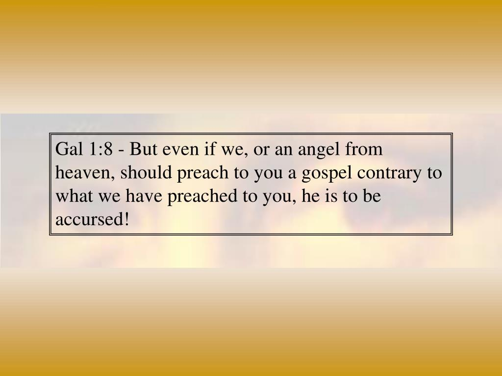 Gal 1:8 - But even if we, or an angel from heaven, should preach to you a gospel contrary to what we have preached to you, he is to be accursed!