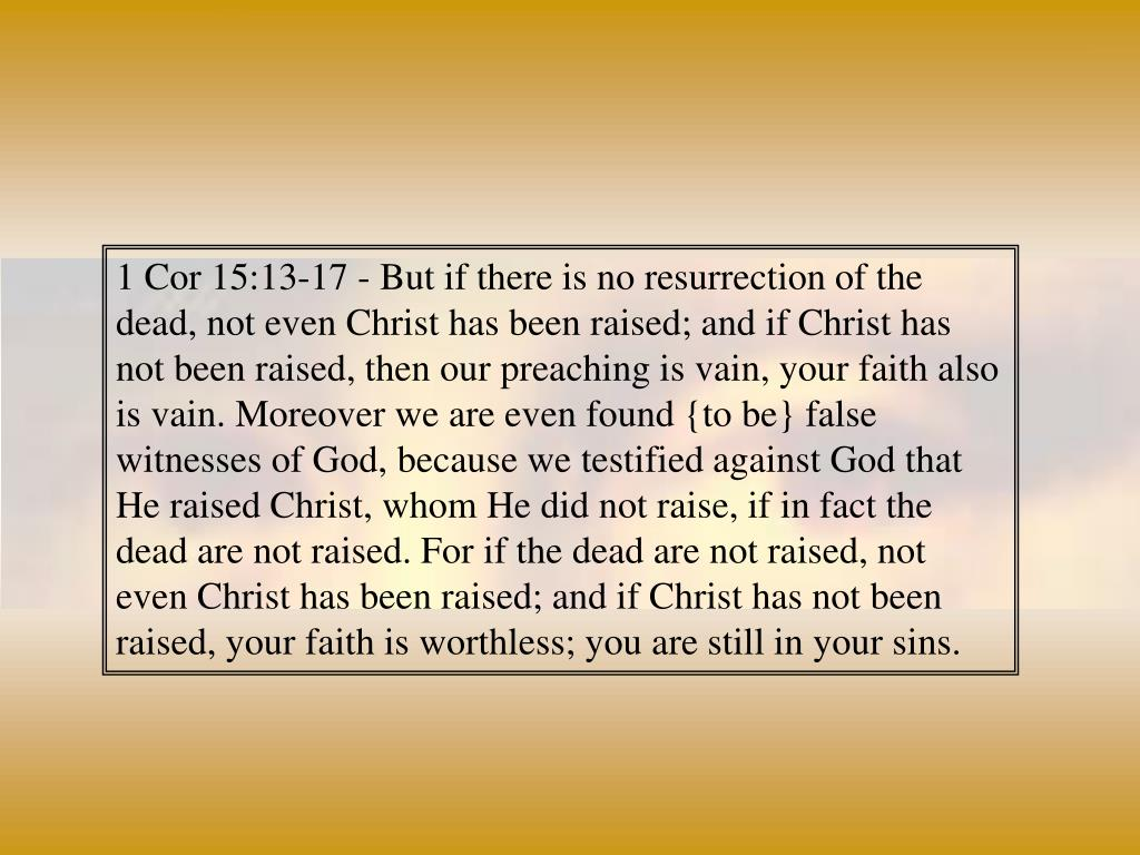 1 Cor 15:13-17 - But if there is no resurrection of the dead, not even Christ has been raised; and if Christ has not been raised, then our preaching is vain, your faith also is vain. Moreover we are even found {to be} false witnesses of God, because we testified against God that He raised Christ, whom He did not raise, if in fact the dead are not raised. For if the dead are not raised, not even Christ has been raised; and if Christ has not been raised, your faith is worthless; you are still in your sins.