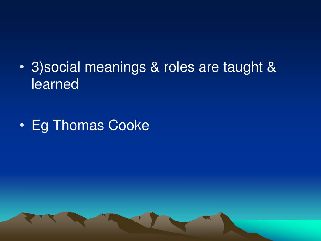 3)social meanings & roles are taught & learned