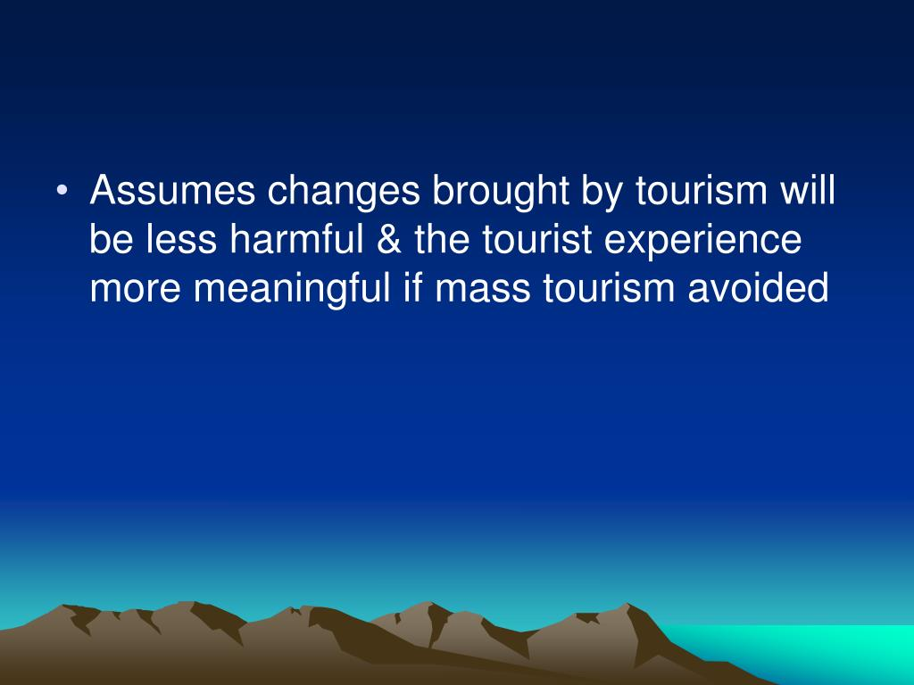 Assumes changes brought by tourism will be less harmful & the tourist experience more meaningful if mass tourism avoided