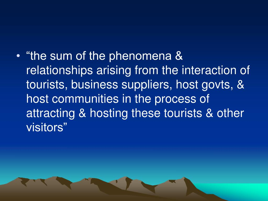 """the sum of the phenomena & relationships arising from the interaction of tourists, business suppliers, host govts, & host communities in the process of attracting & hosting these tourists & other visitors"""