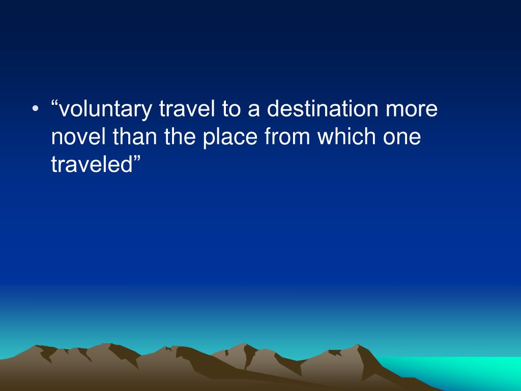 """voluntary travel to a destination more novel than the place from which one traveled"""