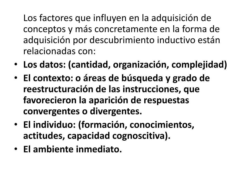 Los factores que influyen en la adquisición de conceptos y más concretamente en la forma de adquisición por descubrimiento inductivo están relacionadas con:
