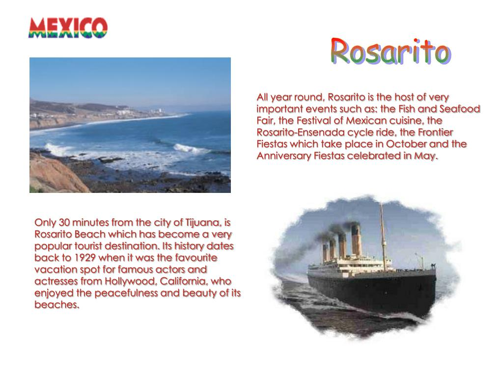 Only 30 minutes from the city of Tijuana, is Rosarito Beach which has become a very popular tourist destination. Its history dates back to 1929 when it was the favourite  vacation spot for famous actors and actresses from Hollywood, California, who enjoyed the peacefulness and beauty of its beaches.