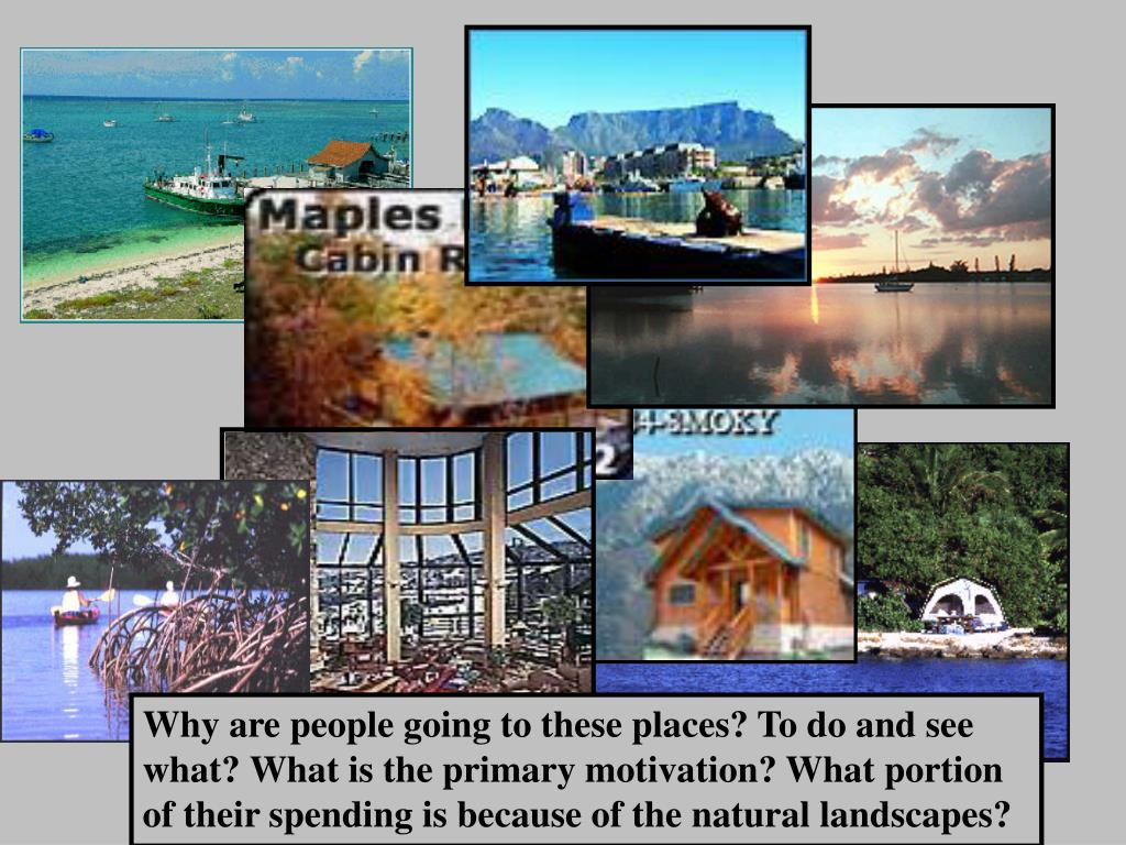 Why are people going to these places? To do and see what? What is the primary motivation? What portion of their spending is because of the natural landscapes?