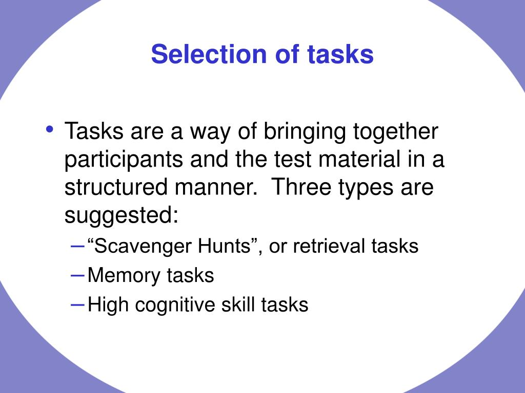 Tasks are a way of bringing together participants and the test material in a structured manner.  Three types are suggested: