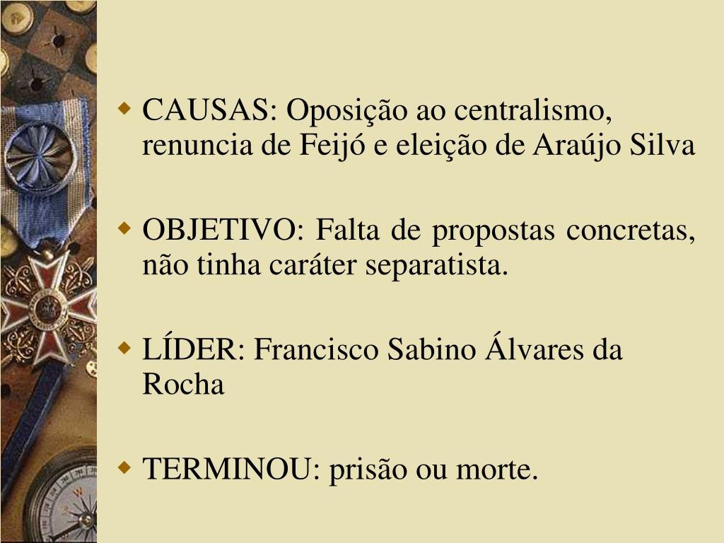 CAUSAS: Oposição ao centralismo, renuncia de Feijó e eleição de Araújo Silva