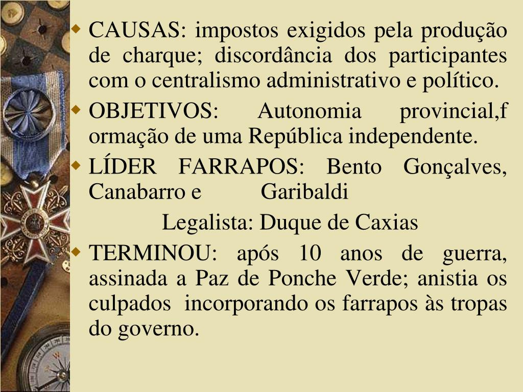 CAUSAS: impostos exigidos pela produção de charque; discordância dos participantes com o centralismo administrativo e político.