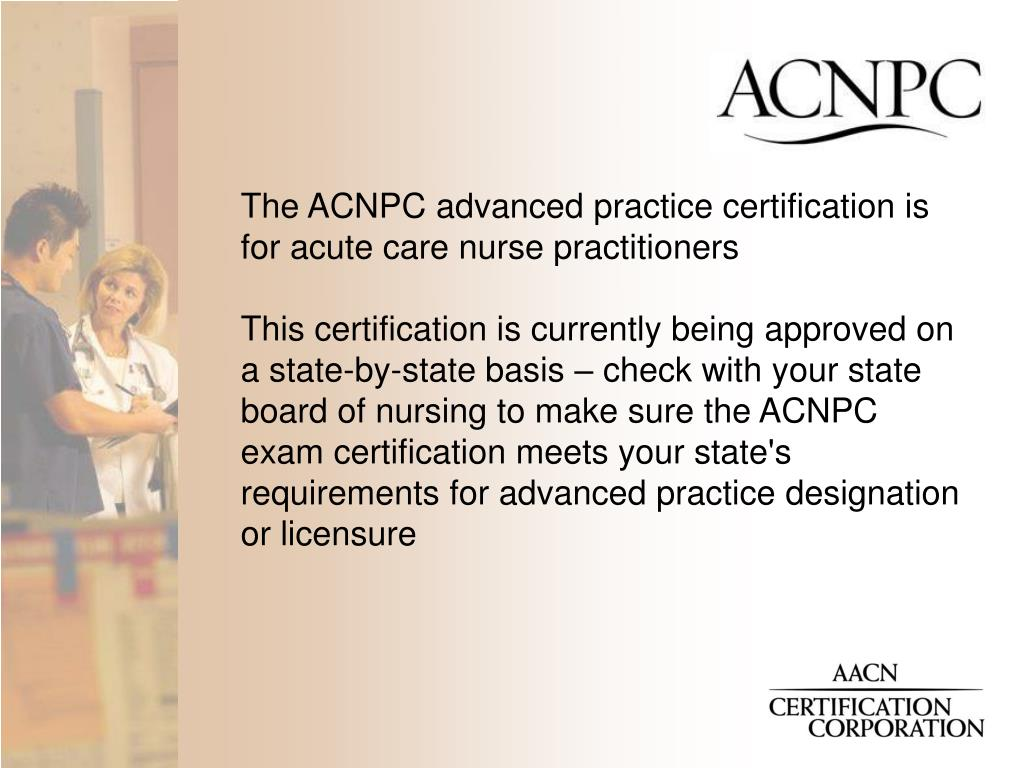 The ACNPC advanced practice certification is for acute care nurse practitioners