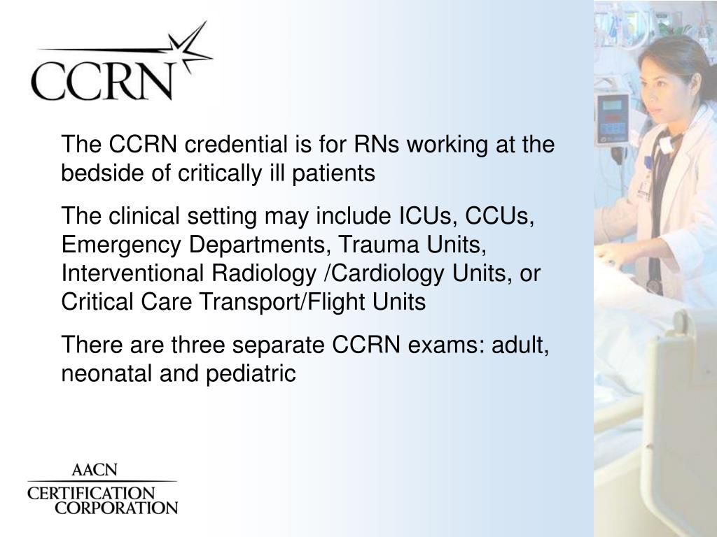 The CCRN credential is for RNs working at the bedside of critically ill patients