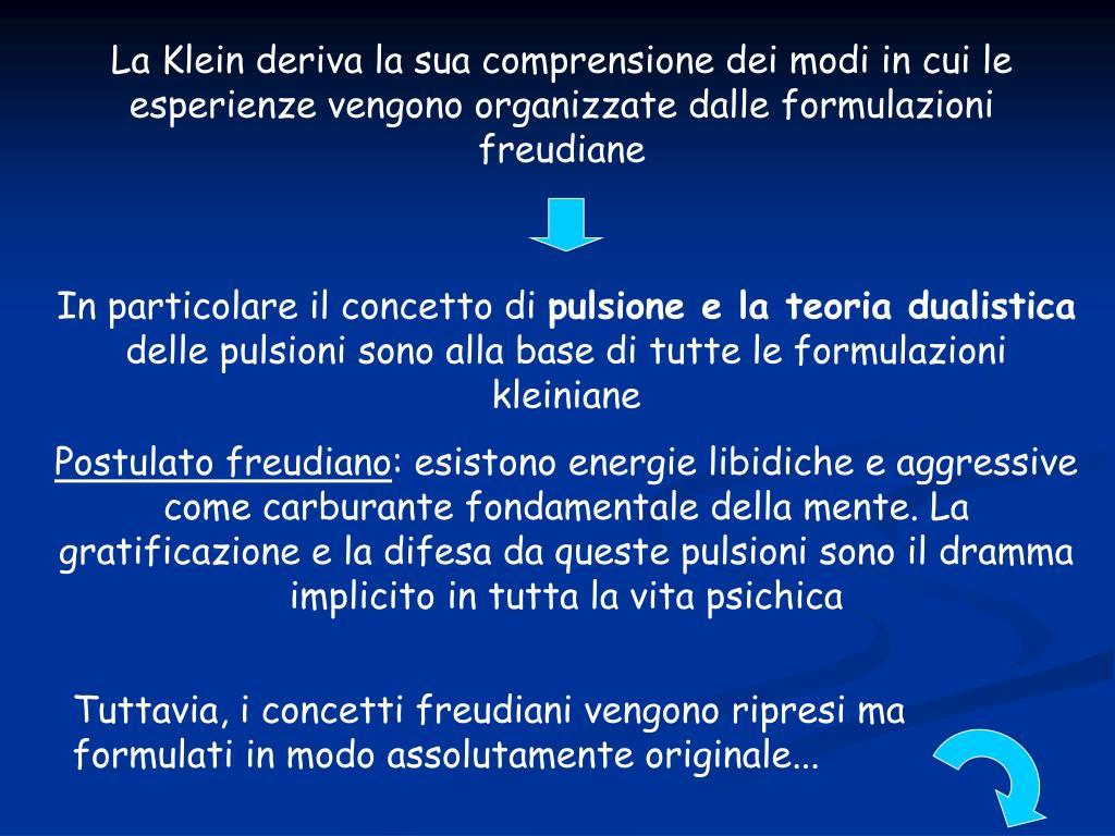 La Klein deriva la sua comprensione dei modi in cui le esperienze vengono organizzate dalle formulazioni freudiane