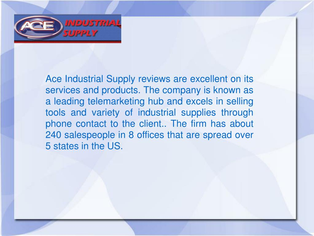 Ace Industrial Supply reviews are excellent on its services and products. The company is known as a leading telemarketing hub and excels in selling tools and variety of industrial supplies through phone contact to the client.. The firm has about 240 salespeople in 8 offices that are spread over 5 states in the US.
