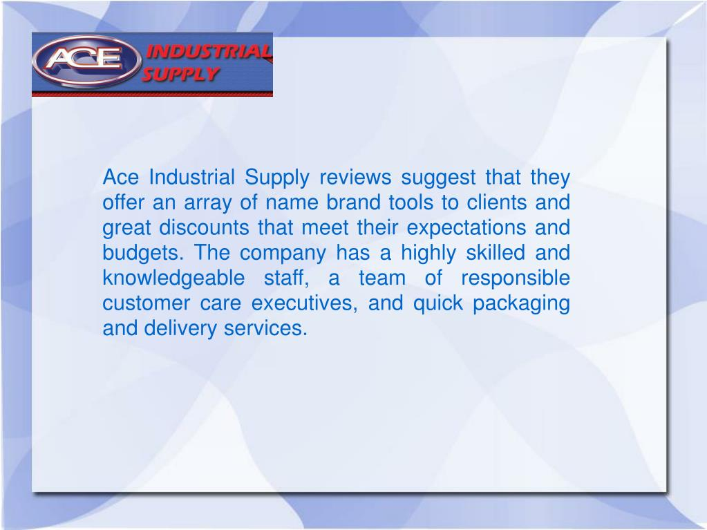 Ace Industrial Supply reviews suggest that they offer an array of name brand tools to clients and great discounts that meet their expectations and budgets. The company has a highly skilled and knowledgeable staff, a team of responsible customer care executives, and quick packaging and delivery services.