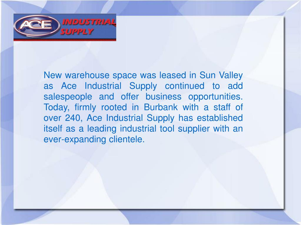 New warehouse space was leased in Sun Valley as Ace Industrial Supply continued to add salespeople and offer business opportunities.  Today, firmly rooted in Burbank with a staff of over 240, Ace Industrial Supply has established itself as a leading industrial tool supplier with an ever-expanding clientele.