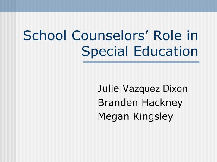counselor role in special education The school counselor and students with disabilities (adopted 1999 revised 2004, 2010, 2013, 2016)  the school counselor's role  occupational therapists, special education staff.